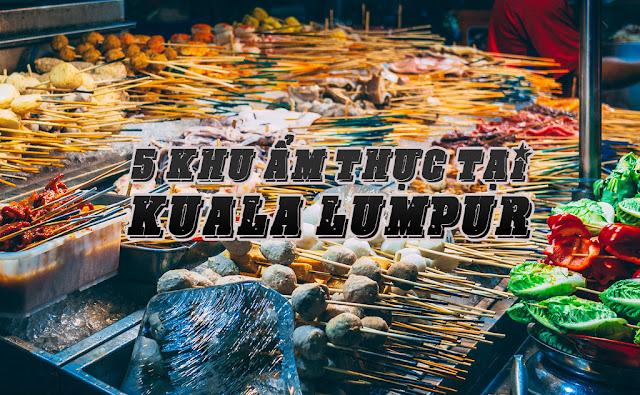 5 khu ẩm thực không nên bỏ qua khi du lịch Kuala Lumpur