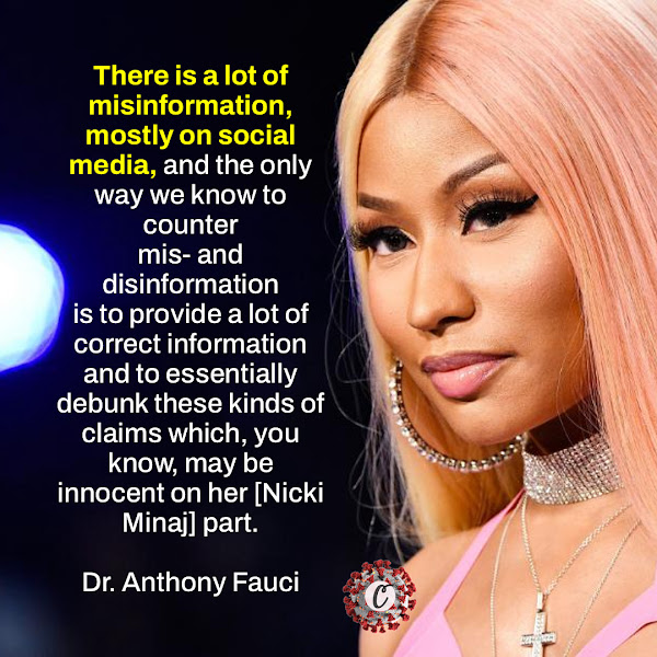 There is a lot of misinformation, mostly on social media, and the only way we know to counter mis- and disinformation is to provide a lot of correct information and to essentially debunk these kinds of claims which, you know, may be innocent on her [Nicki Minaj] part. — Dr. Anthony Fauci, Biden's chief Covid-19 medical adviser