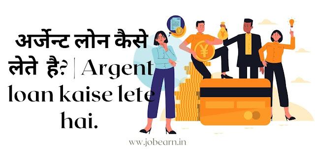 अर्जेन्ट लोन कैसे लेते  है? | Argent loan kaise lete hai.