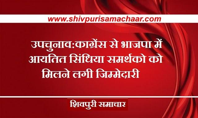 उपचुनाव: कांग्रेस से भाजपा में आयतित सिंधिया समर्थकों को मिलने लगी जिम्मेदारी / SHIVPURI NEWS