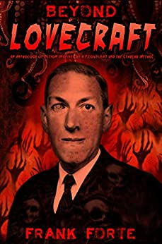 Beyond Lovecraft: An Anthology of fiction inspired by H.P.Lovecraft and the Cthulhu Mythos by Frank Forte