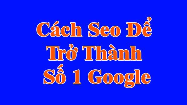 Cách SEO để trở thành số 1 google 2021