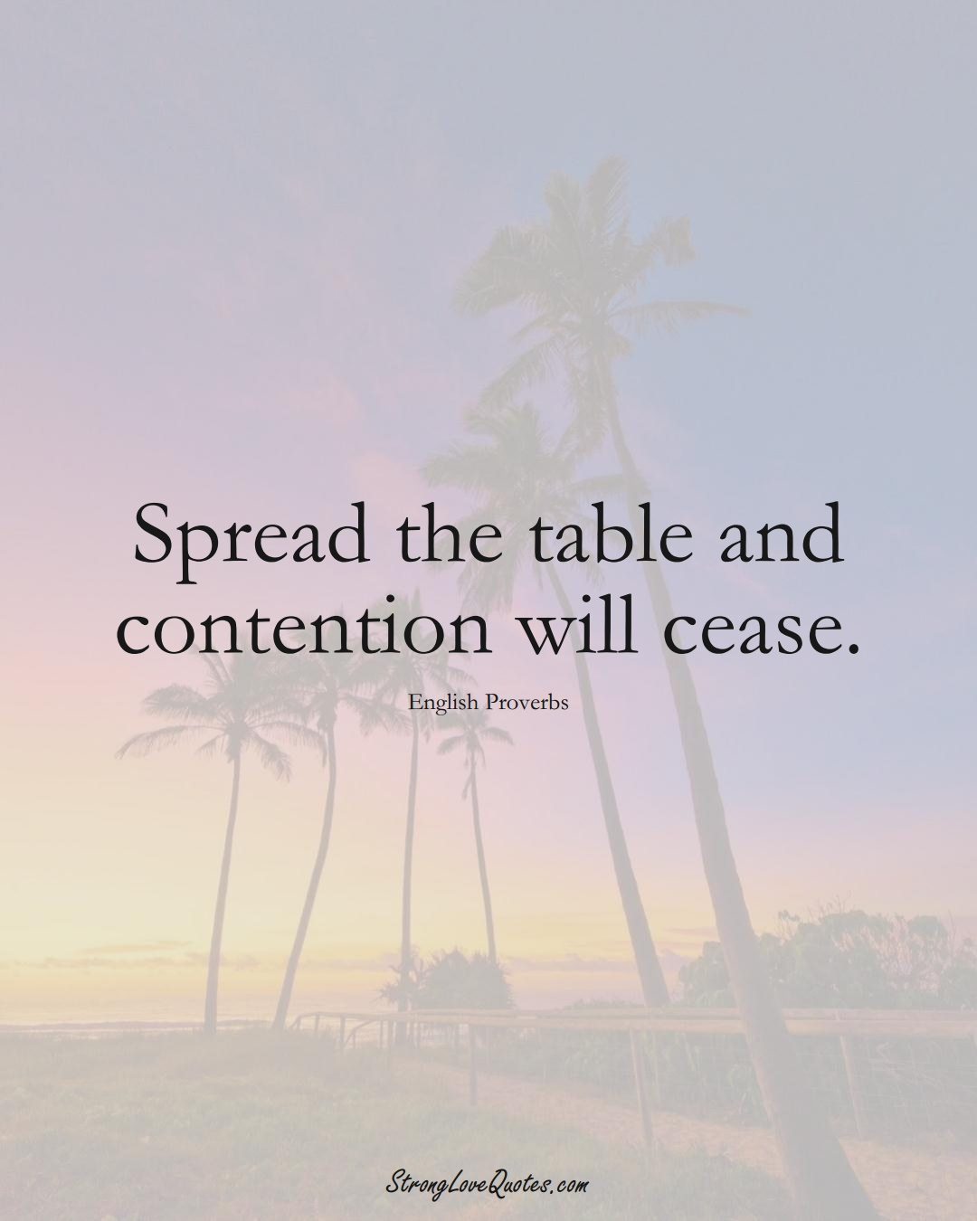Spread the table and contention will cease. (English Sayings);  #EuropeanSayings
