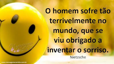 O homem sofre tão terrivelmente no mundo, que se viu obrigado a inventar o sorriso. Nietzsche