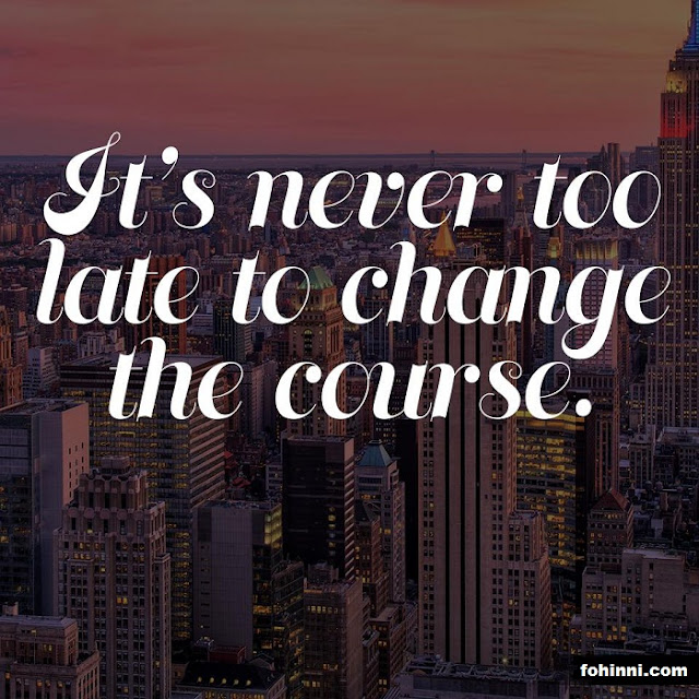 IT'S NEVER TOO LATE TO CHANGE THE COURSE
