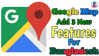 Google Map Add 3 New Features For Bangladesh