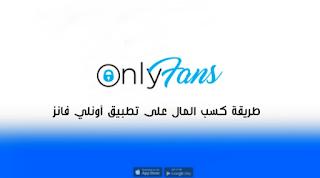 تحميل تطبيق OnlyFans وكيفية كسب المال على موقع أونلي فانز تنزيل للاندرويد والايفون
