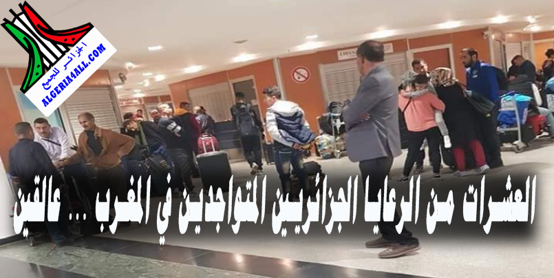 العشرات من الرعايا الجزائريين المتواجدين في المغرب أنفسهم اليوم عالقين