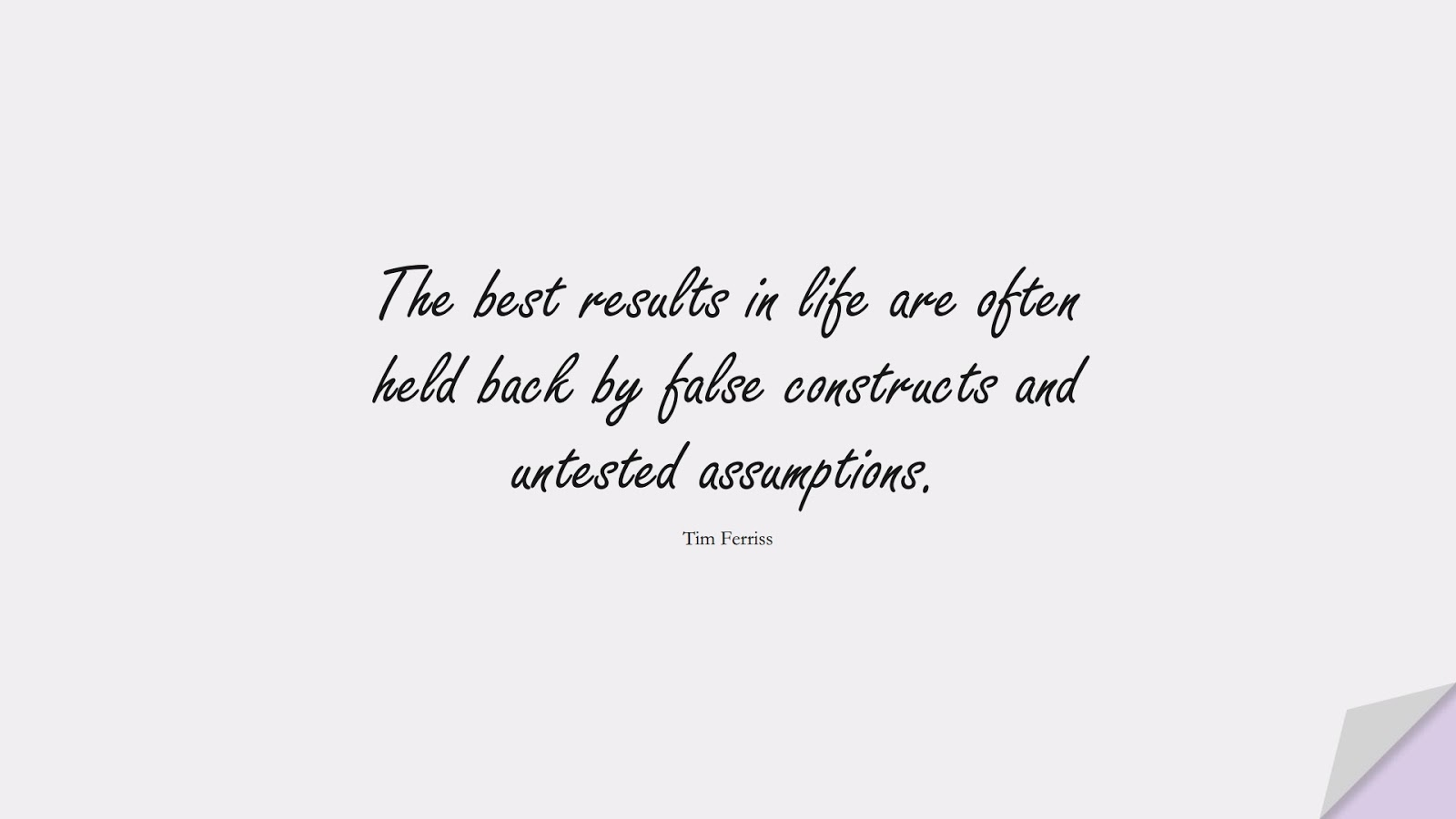 The best results in life are often held back by false constructs and untested assumptions. (Tim Ferriss);  #TimFerrissQuotes