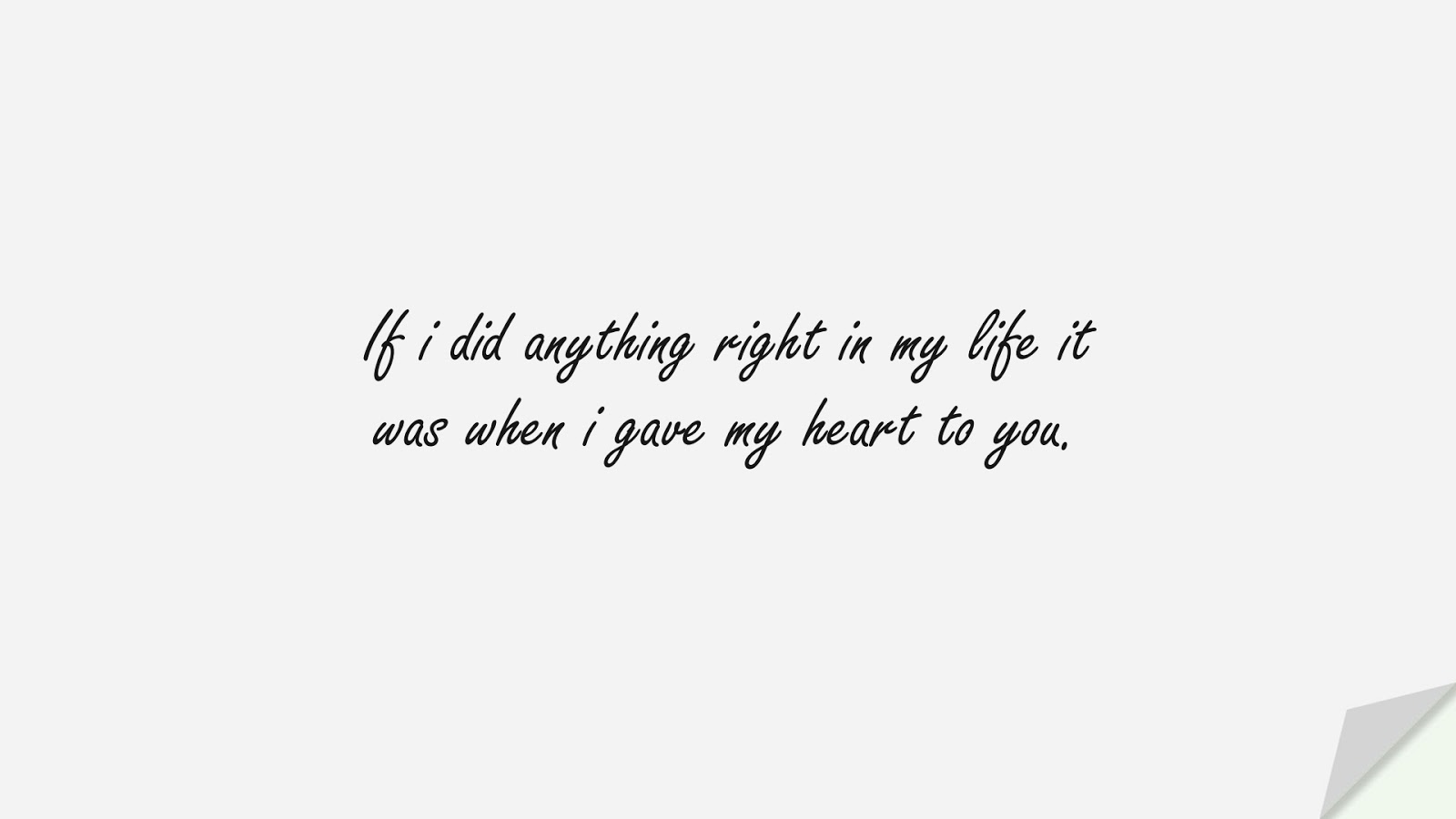If i did anything right in my life it was when i gave my heart to you.FALSE