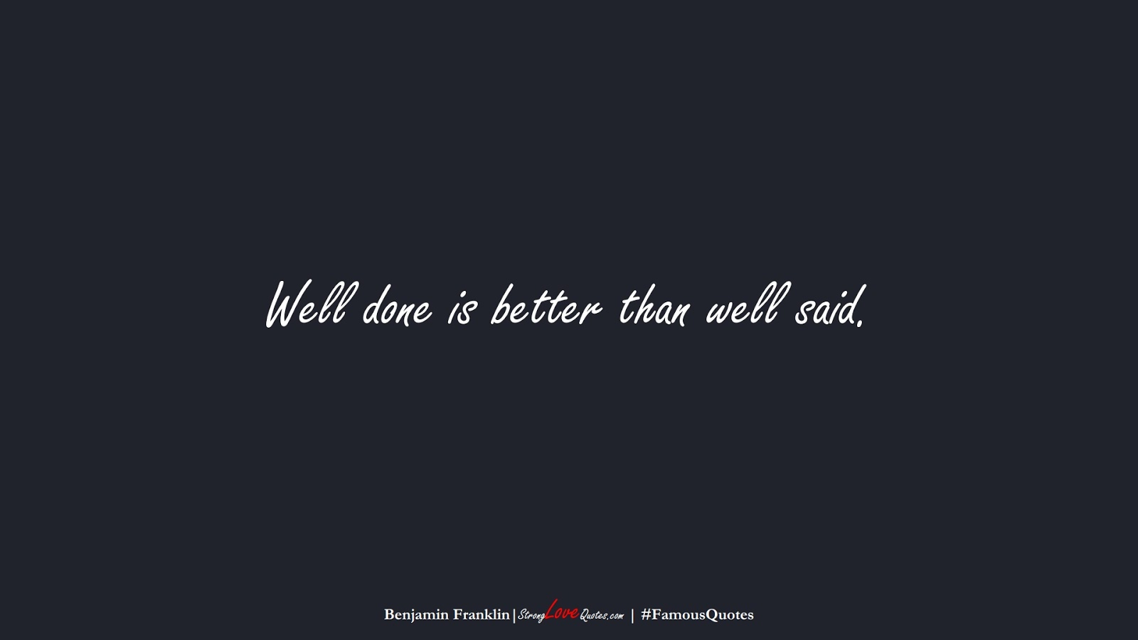 Well done is better than well said. (Benjamin Franklin);  #FamousQuotes