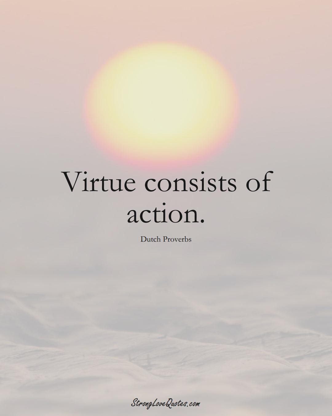 Virtue consists of action. (Dutch Sayings);  #EuropeanSayings