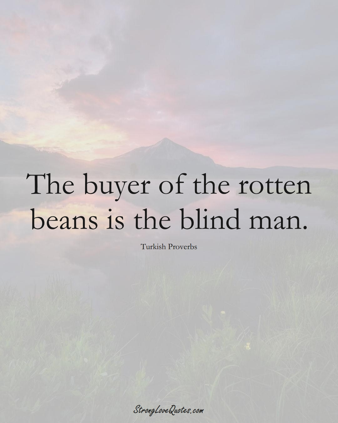The buyer of the rotten beans is the blind man. (Turkish Sayings);  #MiddleEasternSayings