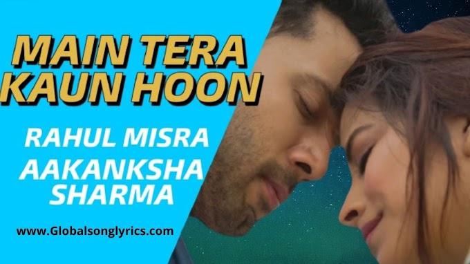 Main Tera Kaun Hoon Song Lyrics: Rahul Mishra & Aakanksha Sharma | Sahil A & Bhumika G |