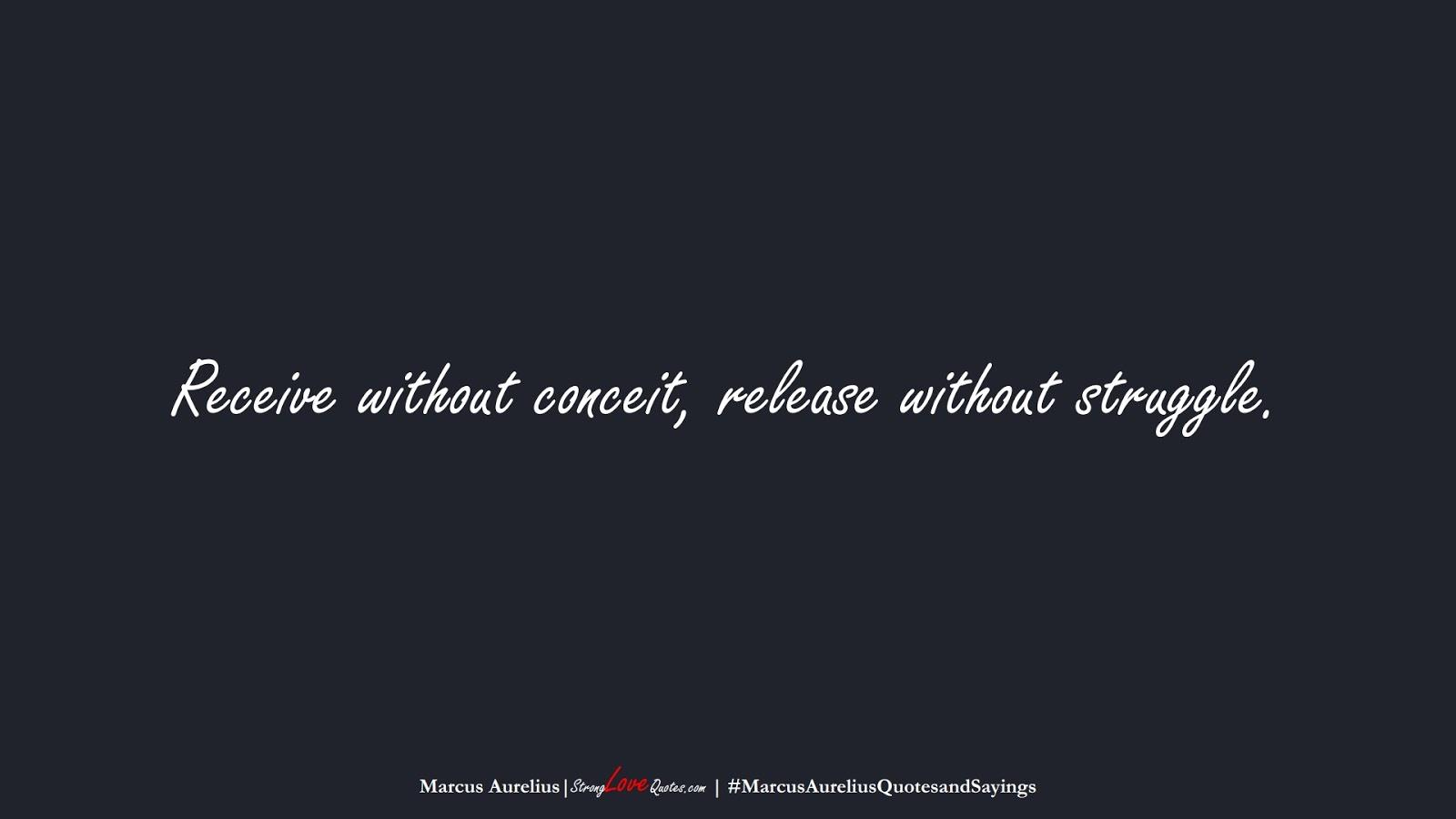 Receive without conceit, release without struggle. (Marcus Aurelius);  #MarcusAureliusQuotesandSayings