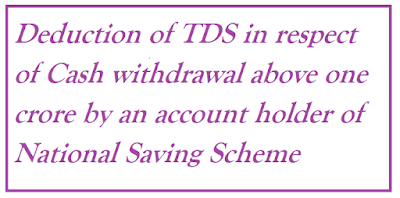 Deduction of TDS in respect of Cash withdrawal above one crore by an account holder of National Saving Scheme
