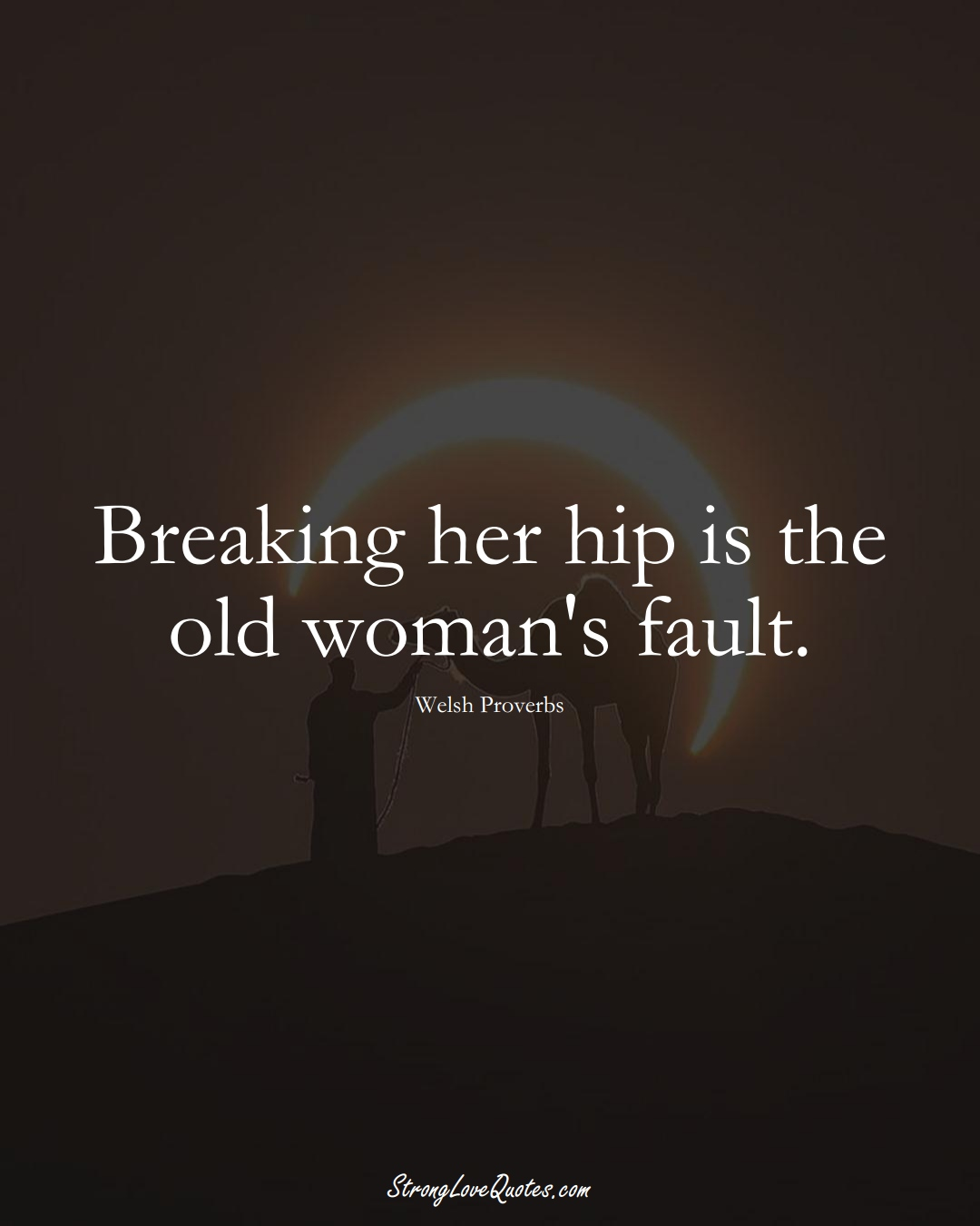 Breaking her hip is the old woman's fault. (Welsh Sayings);  #EuropeanSayings