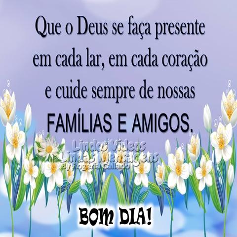 Que Deus se faça presente  em cada lar, em cada coração  e cuide sempre de nossas  famílias e amigos.  Bom Dia!
