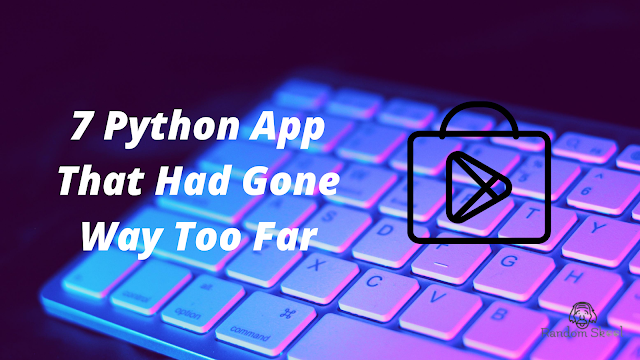 7 Python App That Had Gone Way Too Far