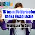 18 Yaşını Doldurmadan Banka Hesabı Nasıl Alınır