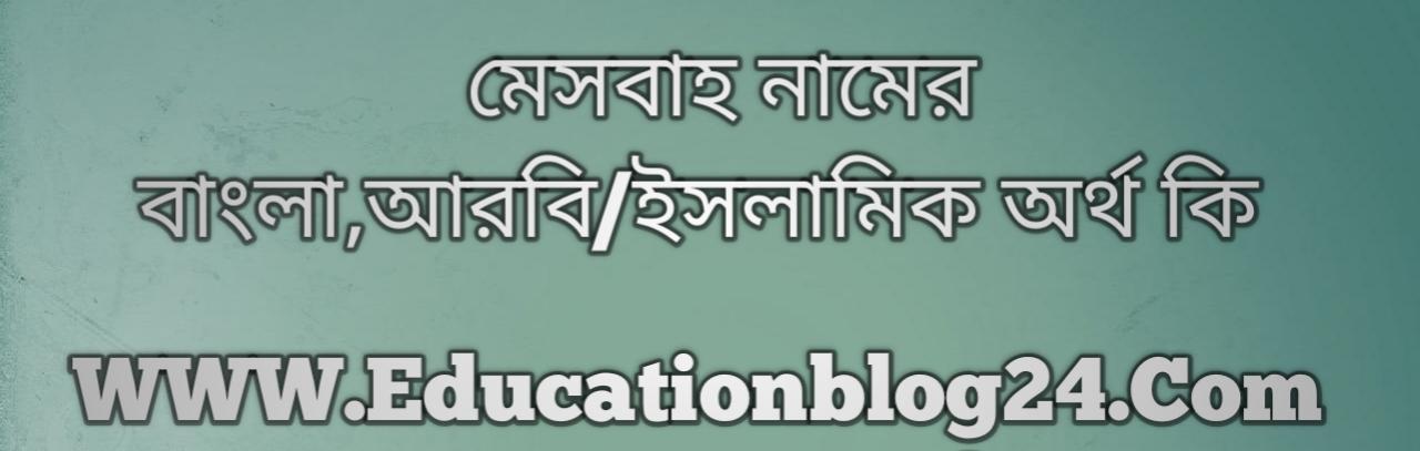 Mesbah name meaning in Bengali, মেসবাহ নামের অর্থ কি, মেসবাহ নামের বাংলা অর্থ কি, মেসবাহ নামের ইসলামিক অর্থ কি, মেসবাহ কি ইসলামিক /আরবি নাম