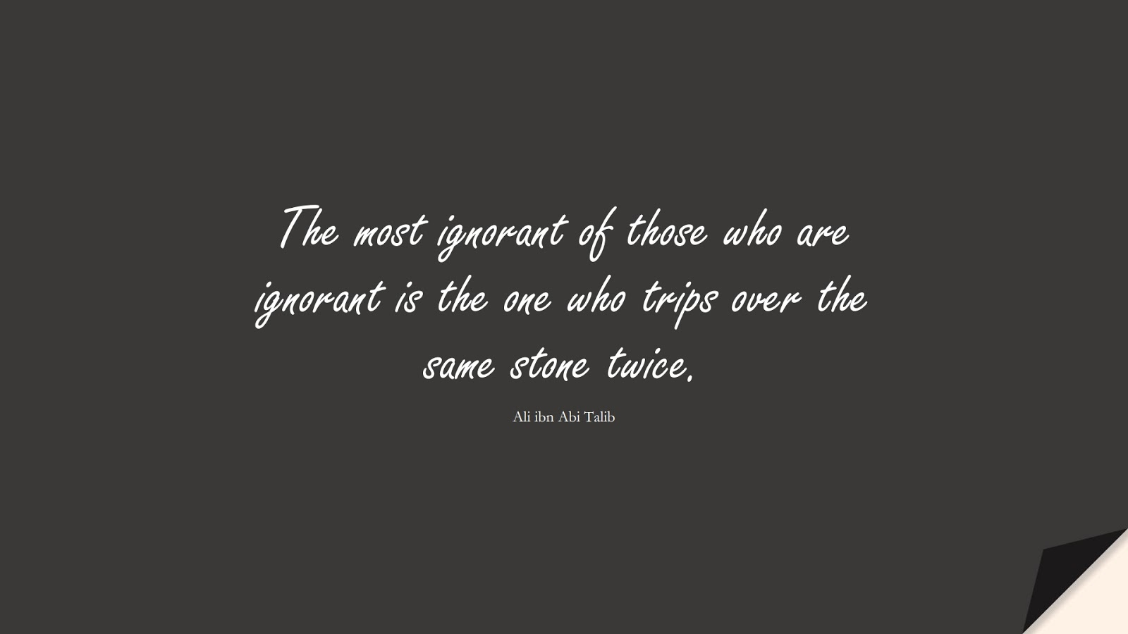 The most ignorant of those who are ignorant is the one who trips over the same stone twice. (Ali ibn Abi Talib);  #AliQuotes