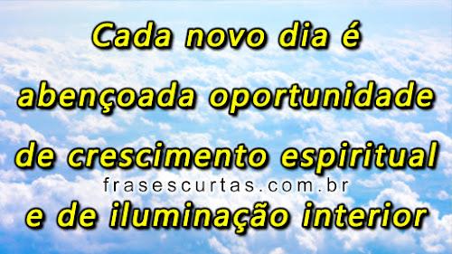 Cada novo dia é abençoada oportunidade de crescimento espiritual e de iluminação interior