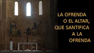 Evangelio según Mateo 23, 13-22: La ofrenda o el altar, que santifica a la ofrenda