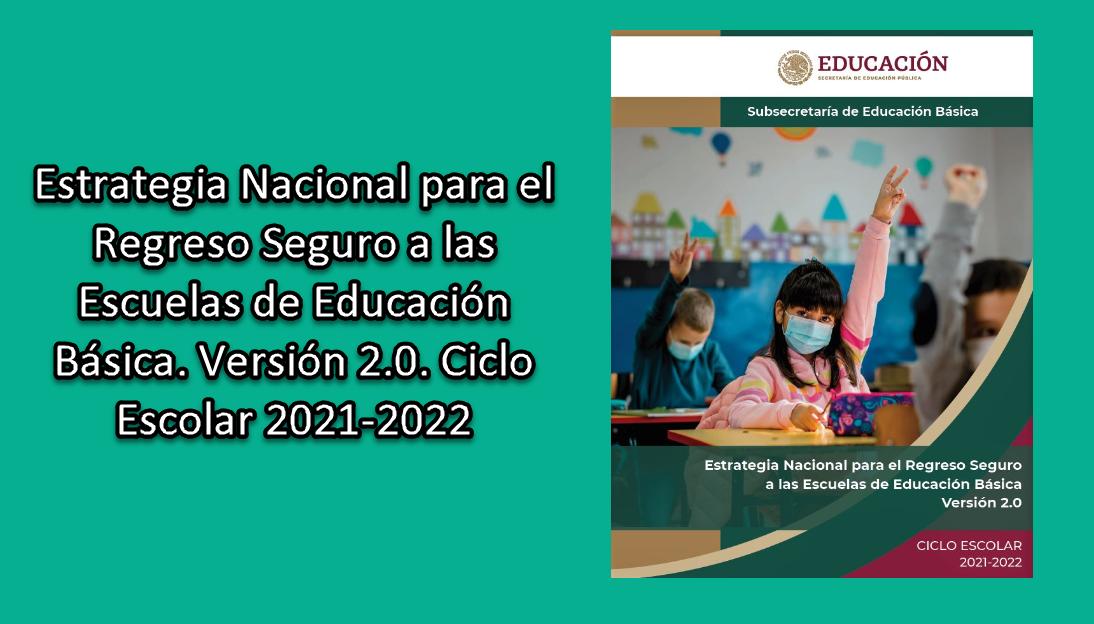 Estrategia Nacional para el Regreso Seguro a las Escuelas de Educación Básica. Versión 2.0. Ciclo Escolar 2021-2022