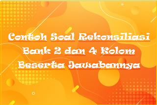 Contoh Soal Rekonsiliasi Bank 2 dan 4 Kolom Beserta Jawabannya