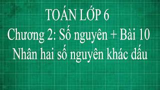 Toán lớp 6 Bài 10 Nhân hai số nguyên khác dấu Chương 2 số nguyên | thầy lợi đại số lớp 6 tập 1