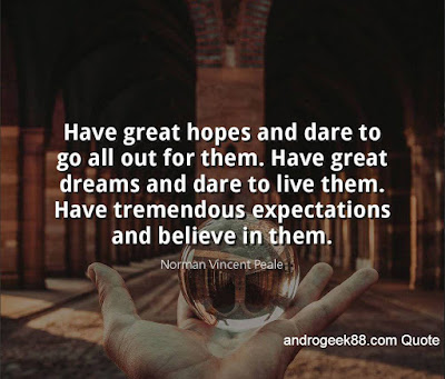Have high hopes and dare to go all out for them. Have great dreams and dare to live them. I have high expectations and believe in them