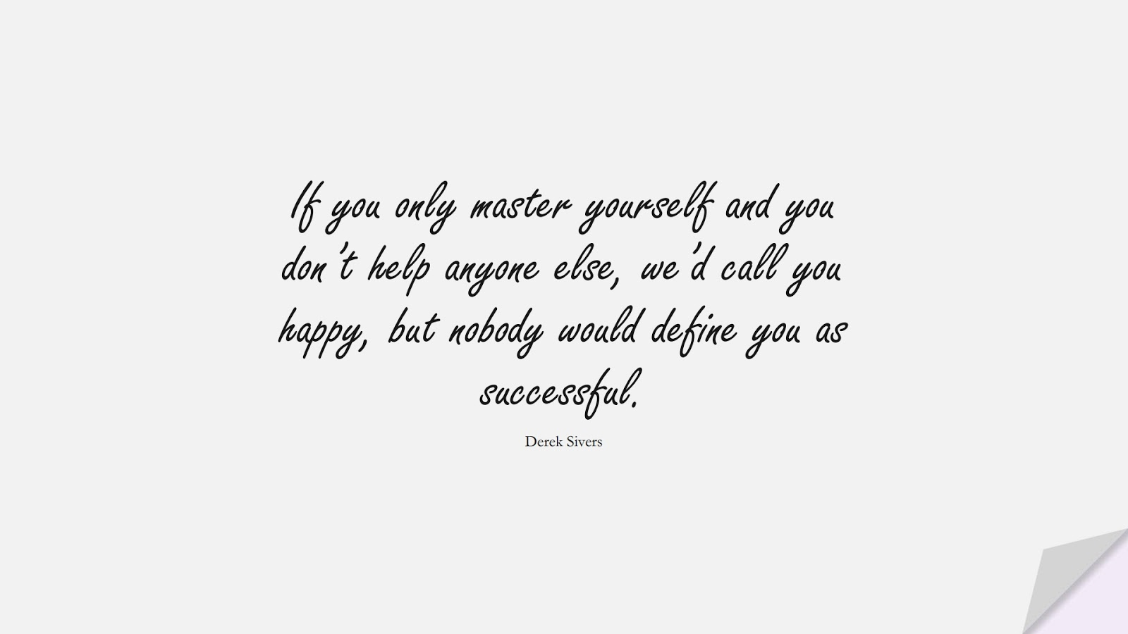 If you only master yourself and you don't help anyone else, we'd call you happy, but nobody would define you as successful. (Derek Sivers);  #SuccessQuotes