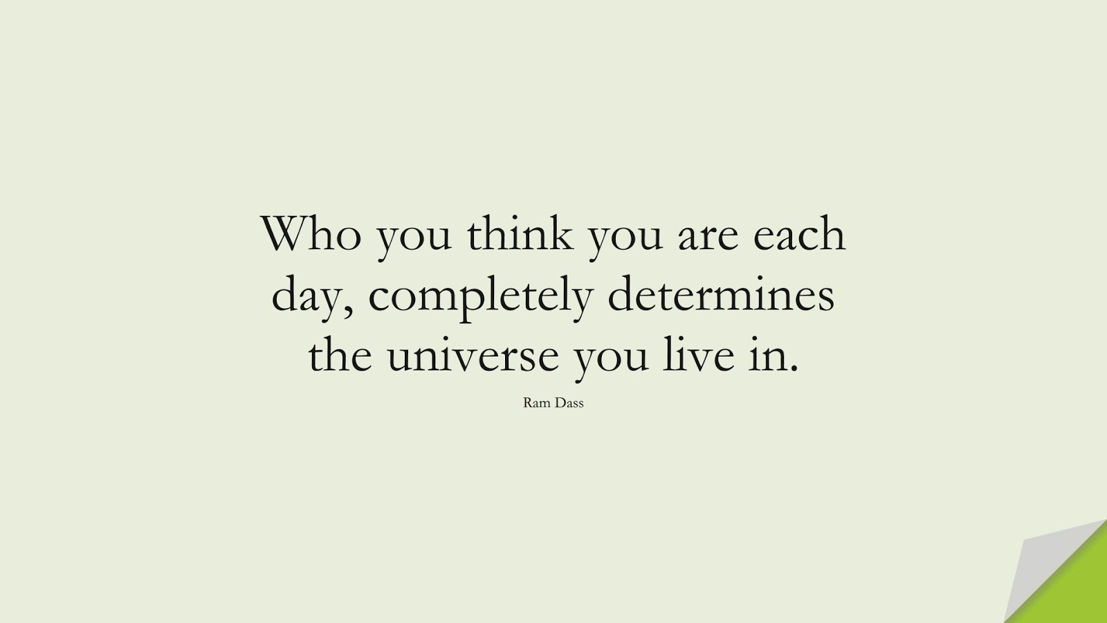 Who you think you are each day, completely determines the universe you live in. (Ram Dass);  #SelfEsteemQuotes