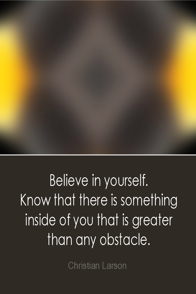 visual quote - image quotation: Believe in yourself. Know that there is something inside of you that is greater than any obstacle. - Christian Larson