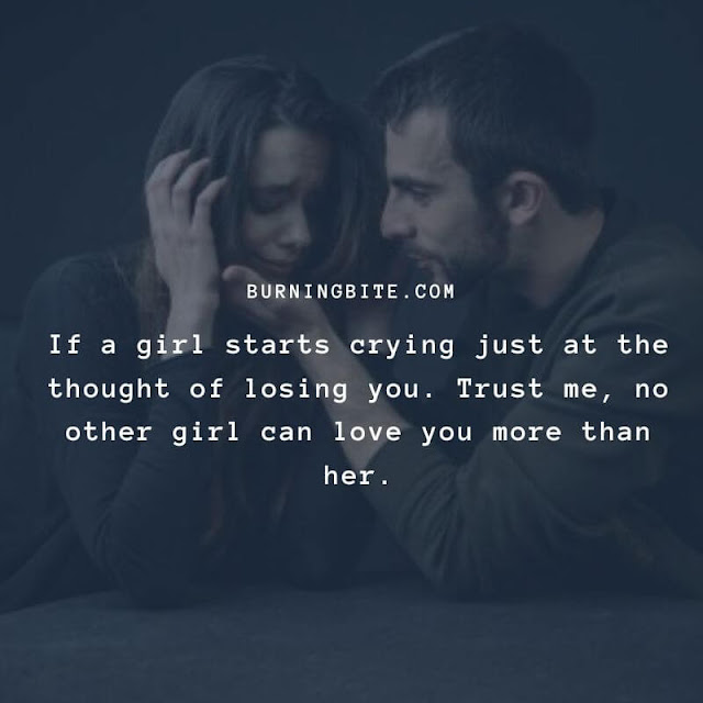 If a girl starts crying just at the thought of losing you. Trust me, no other girl can love you more than her.