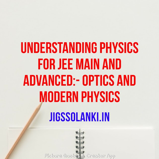 UNDERSTANDING PHYSICS FOR JEE MAIN AND ADVANCED:- OPTICS AND MODERN PHYSICS