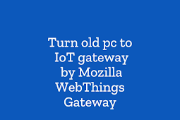 Turn old pc to IoT gateway with Mozilla WebThings Gateway