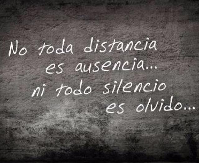 No toda distancia es ausencia ,ni todo silencio es olvido