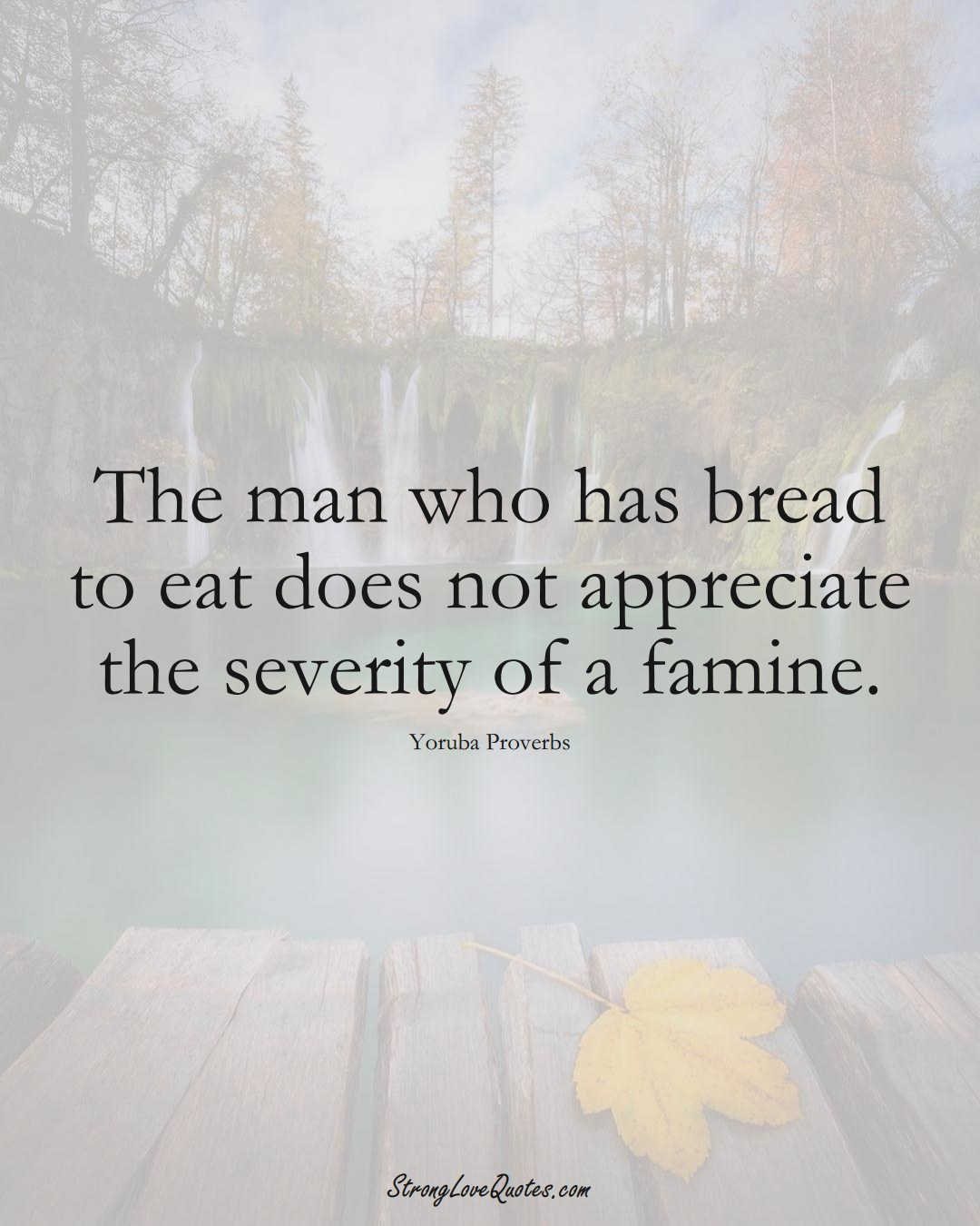 The man who has bread to eat does not appreciate the severity of a famine. (Yoruba Sayings);  #aVarietyofCulturesSayings
