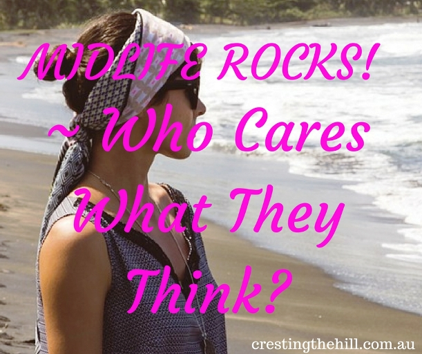 "MIDLIFE ROCKS! ~ There has to come a time when you say to yourself ""Who Cares What They Think?"""
