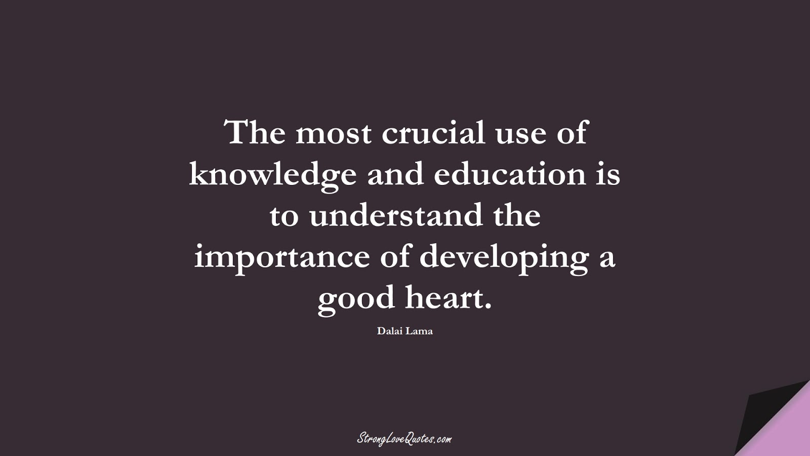 The most crucial use of knowledge and education is to understand the importance of developing a good heart. (Dalai Lama);  #KnowledgeQuotes
