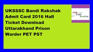 UKSSSC Bandi Rakshak Admit Card 2016 Hall Ticket Download Uttarakhand Prison Warder PET PST