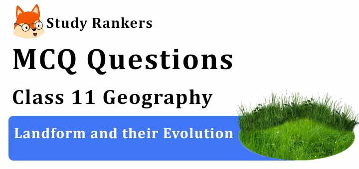 MCQ Questions for Class 11 Geography: Ch 7 Landform and their Evolution
