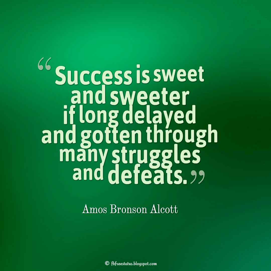 """Success is sweet and sweeter if long delayed and gotten through many struggles and defeats."" ― Amos Bronson Alcott Quotes About struggle"