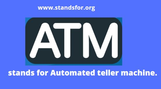 ATM- stands for Automated teller machine.