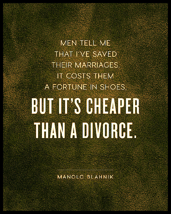 Men tell me that I've saved their marriages. It cost them a fortune in shoes, but it's cheaper than divorce. ~ Manolo Blahnik #quotes #inspirational #relatable #shoes #marrige