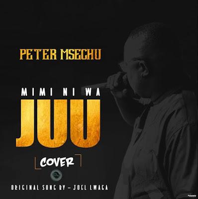 AUDIO  | Peter Msechu - MIMI NI WA JUU (Cover song) | Download New song
