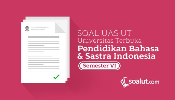 Soal Ujian UT Pendidikan Bahasa dan Sastra Indonesia Semester 6