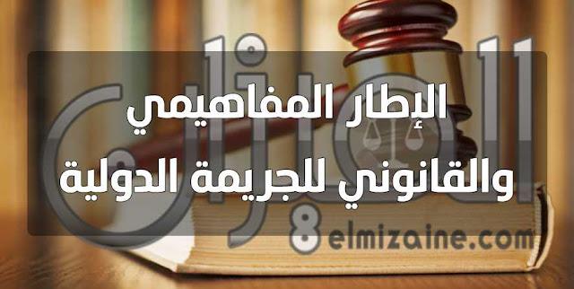 الإطار المفاهيمي والقانوني للجريمة الدولية